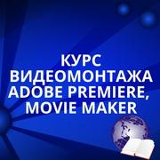 Курсы Видеомонтажа:  ADOBE PREMIERE,  MOVIE MAKER